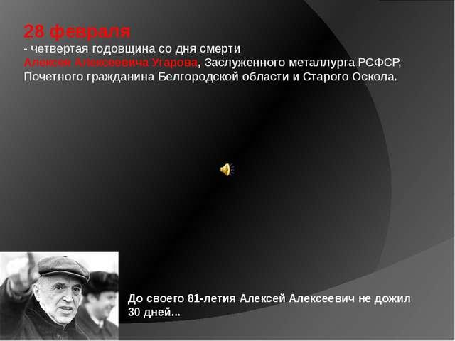 28 февраля - четвертая годовщина со дня смерти Алексея Алексеевича Угарова, З...