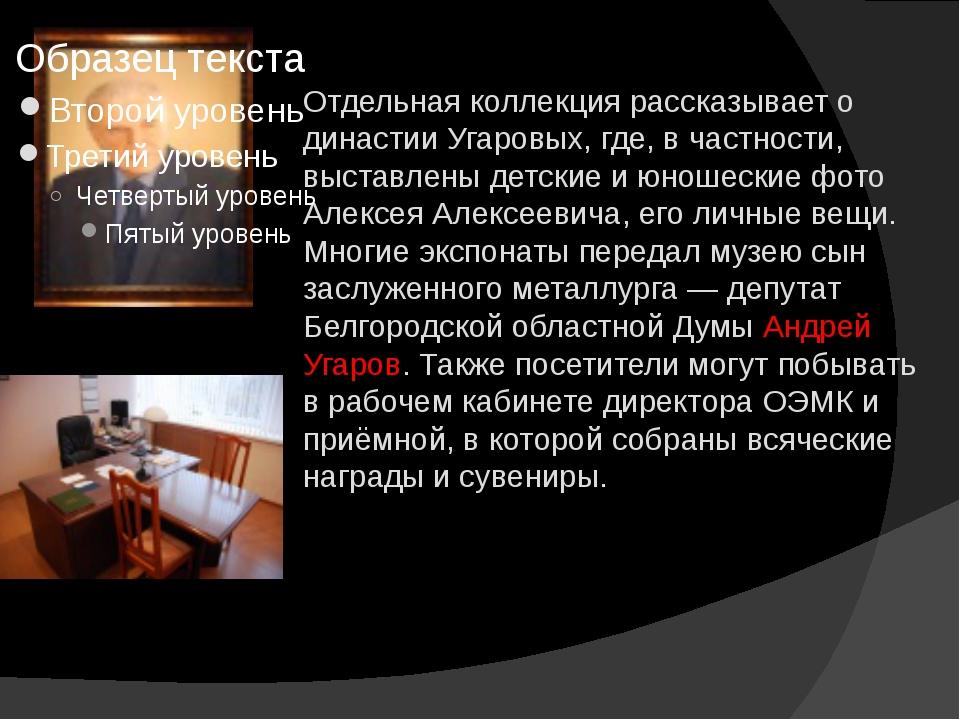 Отдельная коллекция рассказывает о династии Угаровых, где, в частности, выста...
