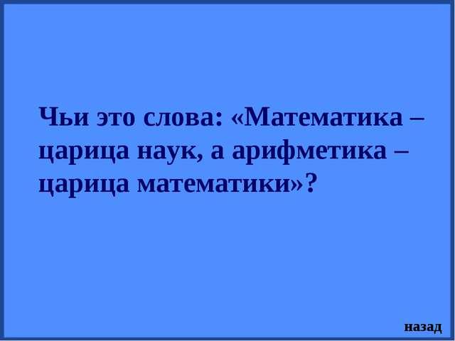 Чьи это слова: «Математика – царица наук, а арифметика – царица математики»?...