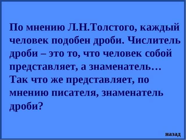 По мнению Л.Н.Толстого, каждый человек подобен дроби. Числитель дроби – это т...