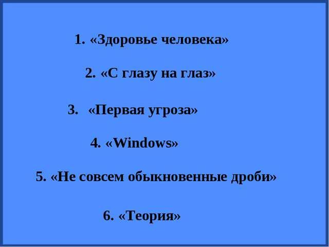 «Здоровье человека» «С глазу на глаз» «Первая угроза» «Windows» «Не совсем об...