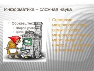 Информатика – сложная наука Советские микропроцессоры - самые лучшие микропро