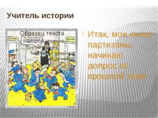 Учитель истории Итак, мои юные партизаны, начинаю допрос по прошлой теме.