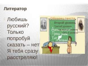 Литератор Любишь русский? Только попробуй сказать – нет! Я тебя сразу расстре