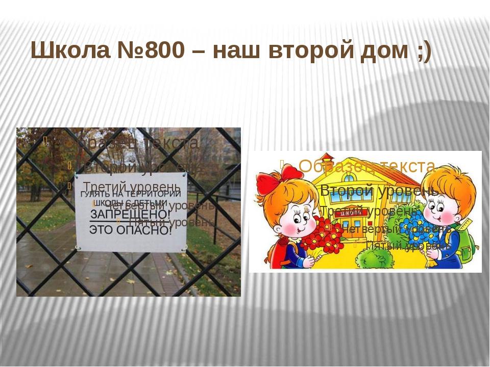 Школа №800 – наш второй дом ;)