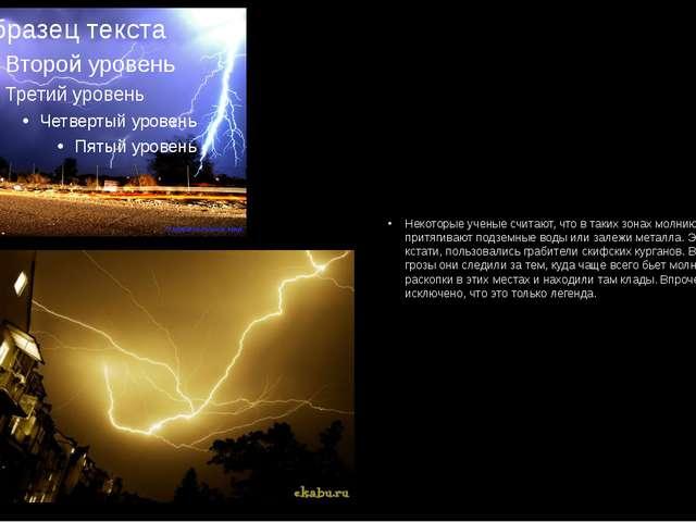 Некоторые ученые считают, что в таких зонах молнию к себе притягивают подземн...