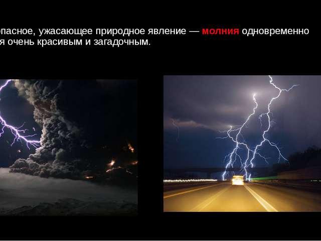 Очень опасное, ужасающее природное явление —молния одновременно является оч...