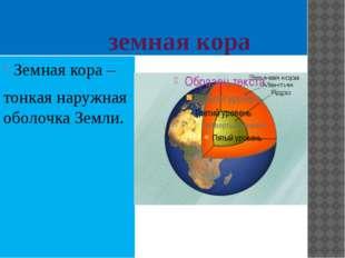 земная кора Земная кора – тонкая наружная оболочка Земли.