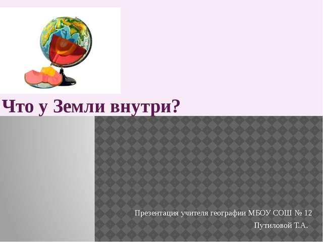 Что у Земли внутри? Презентация учителя географии МБОУ СОШ № 12 Путиловой Т.А.