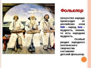Фольклор (искусство народа) происходит от английских слов folk – народ, lore