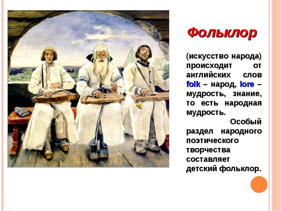 Фольклор (искусство народа) происходит от английских слов folk – народ, lore...
