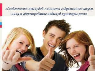 «Особенности языковой личности современного школьника и формирование навыков
