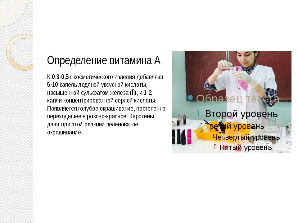 Определение витамина А К 0,3-0,5 г косметического изделия добавляют 5-10 кап...