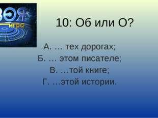 10: Об или О? А. … тех дорогах; Б. … этом писателе; В. …той книге; Г. …этой и