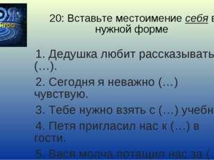 20: Вставьте местоимение себя в нужной форме 1. Дедушка любит рассказывать о