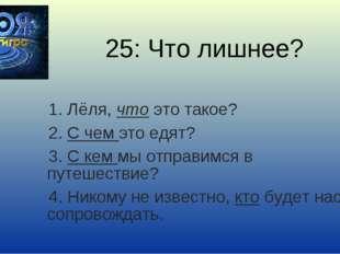 25: Что лишнее? 1. Лёля, что это такое? 2. С чем это едят? 3. С кем мы отправ