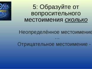 5: Образуйте от вопросительного местоимения сколько Неопределённое местоимени