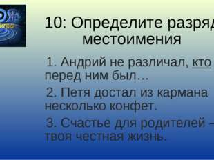 10: Определите разряд местоимения 1. Андрий не различал, кто перед ним был… 2