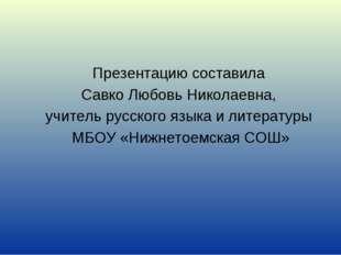 Презентацию составила Савко Любовь Николаевна, учитель русского языка и литер