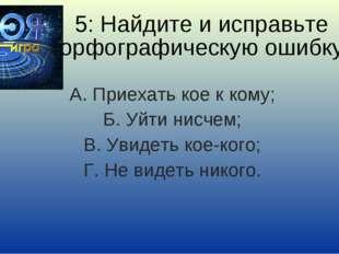 5: Найдите и исправьте орфографическую ошибку А. Приехать кое к кому; Б. Уйти