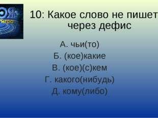10: Какое слово не пишется через дефис А. чьи(то) Б. (кое)какие В. (кое)(с)ке