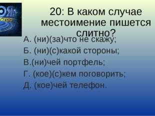 20: В каком случае местоимение пишется слитно? А. (ни)(за)что не скажу; Б. (н