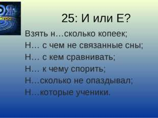 25: И или Е? Взять н…сколько копеек; Н… с чем не связанные сны; Н… с кем срав