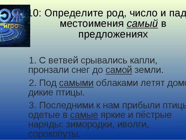 10: Определите род, число и падеж местоимения самый в предложениях 1. С ветве...