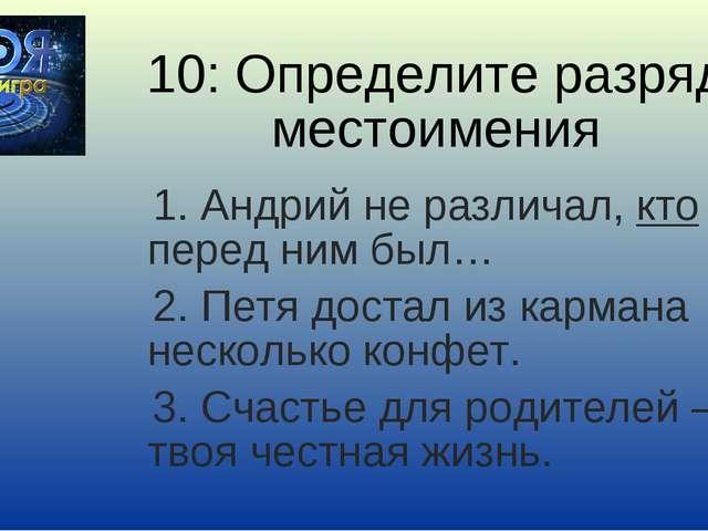 10: Определите разряд местоимения 1. Андрий не различал, кто перед ним был… 2...