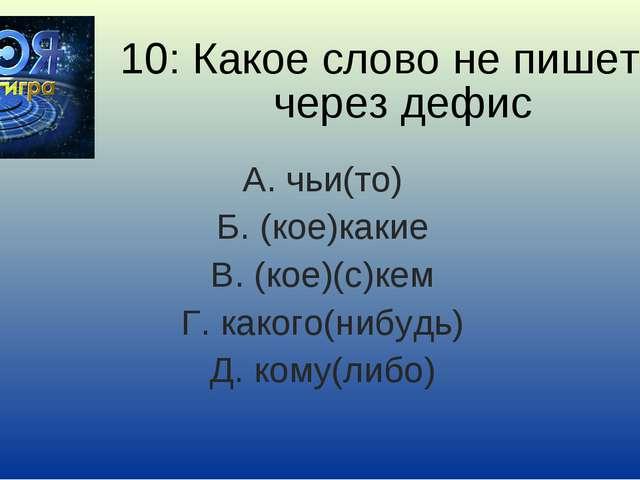 10: Какое слово не пишется через дефис А. чьи(то) Б. (кое)какие В. (кое)(с)ке...