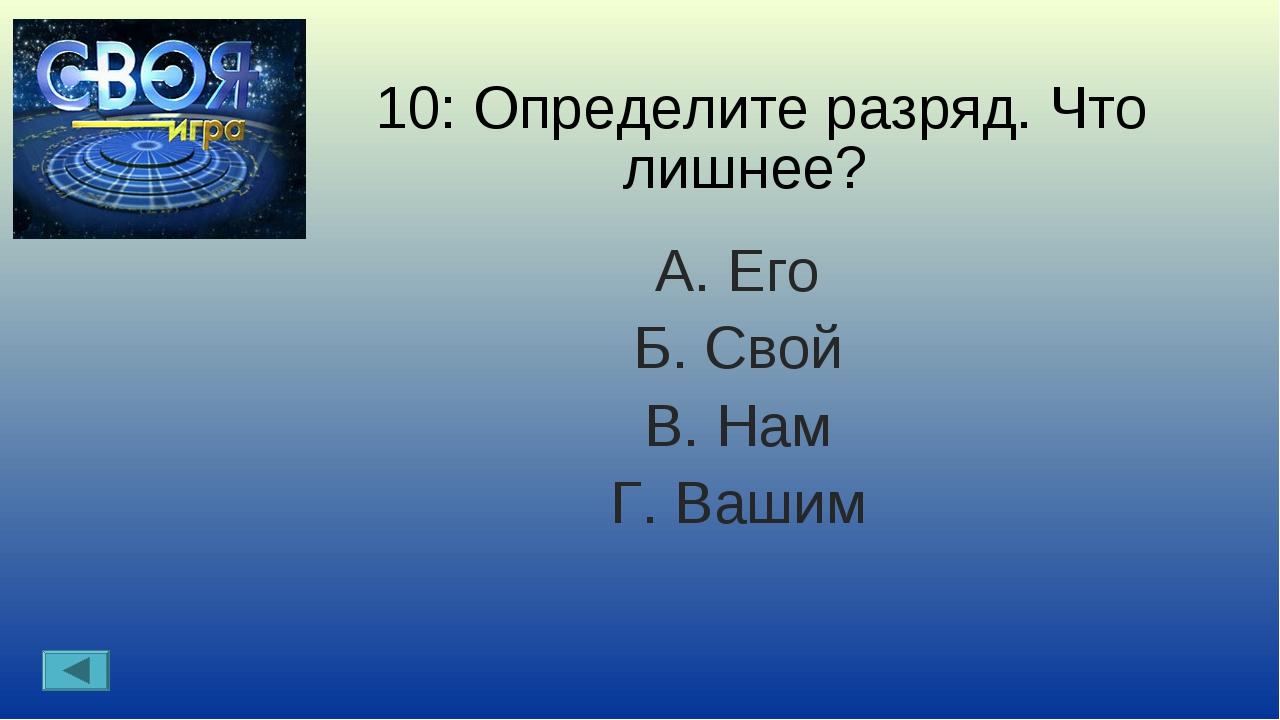 10: Определите разряд. Что лишнее? А. Его Б. Свой В. Нам Г. Вашим