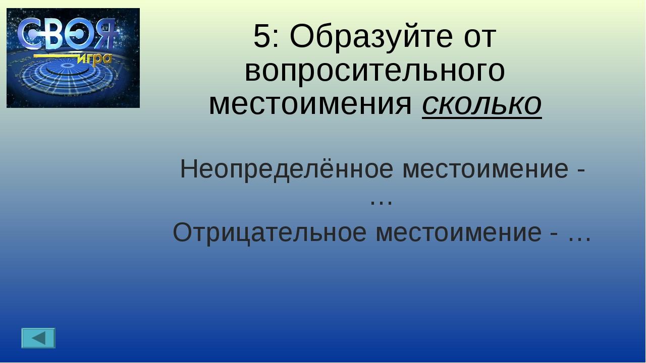 5: Образуйте от вопросительного местоимения сколько Неопределённое местоимени...