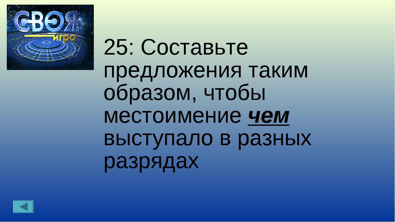 25: Составьте предложения таким образом, чтобы местоимение чем выступало в ра...
