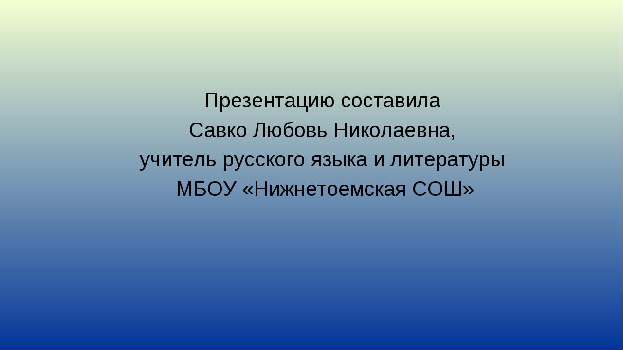 Презентацию составила Савко Любовь Николаевна, учитель русского языка и литер...