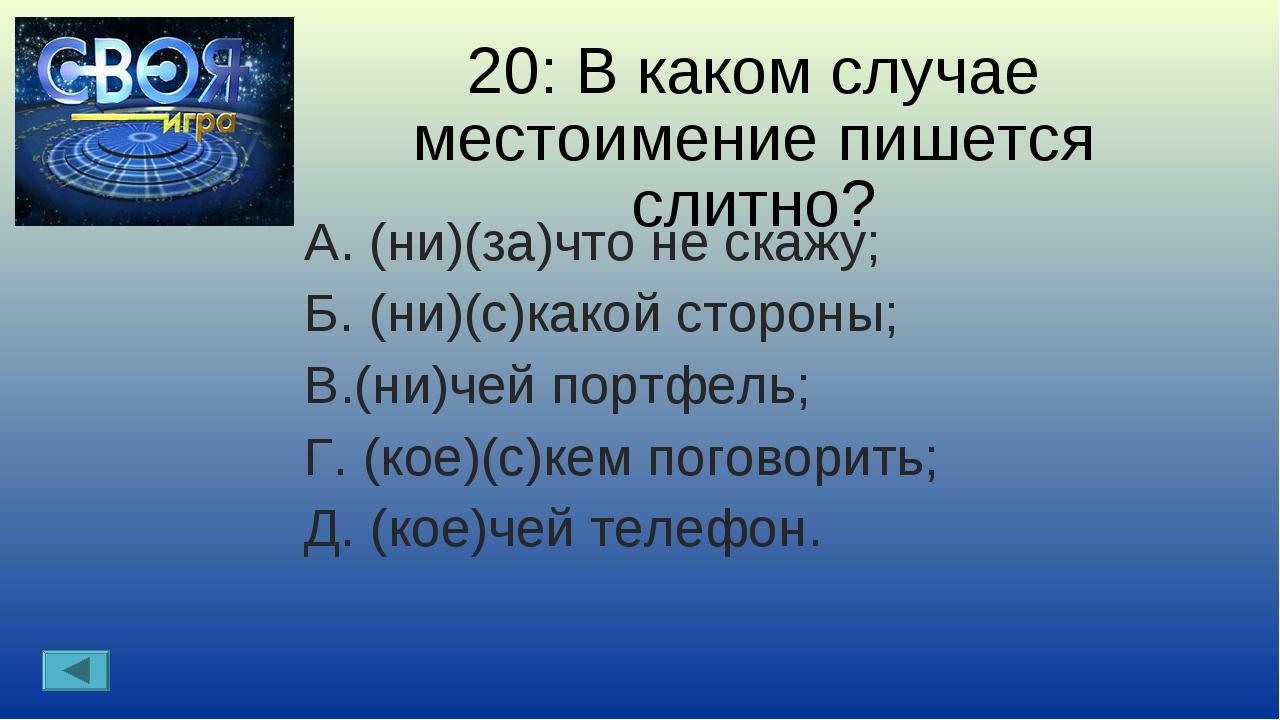 20: В каком случае местоимение пишется слитно? А. (ни)(за)что не скажу; Б. (н...