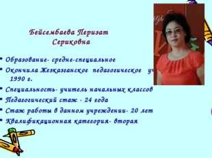 Бейсембаева Перизат Сериковна Образование- средне-специальное Окончила Жезказ
