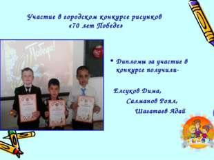 Участие в городском конкурсе рисунков «70 лет Победе» Дипломы за участие в ко