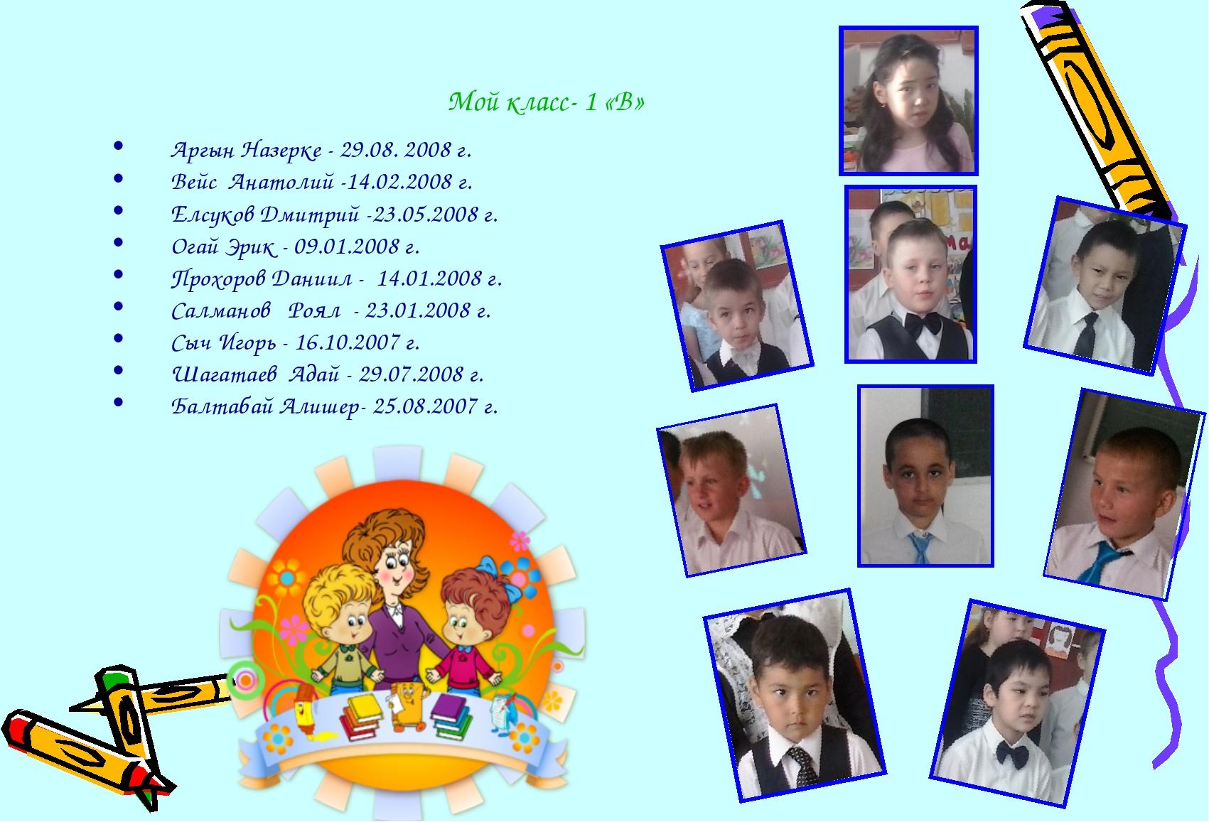 Мой класс- 1 «В» Аргын Назерке - 29.08. 2008 г. Вейс Анатолий -14.02.2008 г....