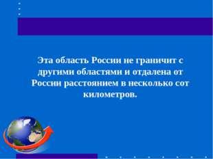 Эта область России не граничит с другими областями и отдалена от России расс
