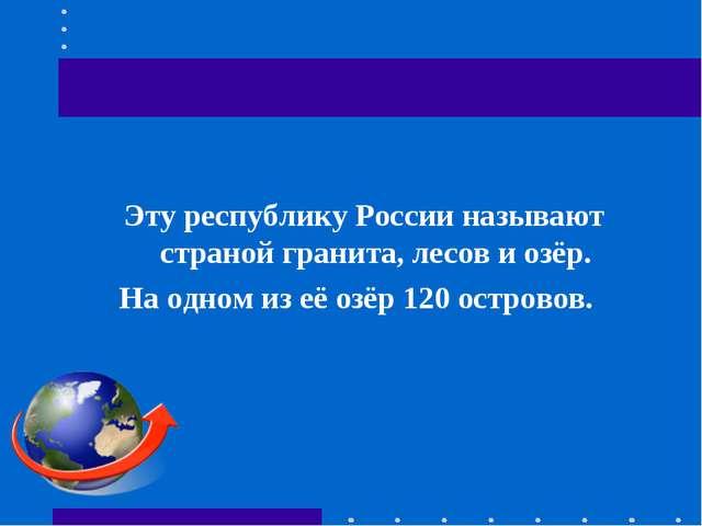 Эту республику России называют страной гранита, лесов и озёр. На одном из её...