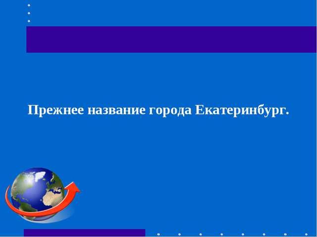 Прежнее название города Екатеринбург.