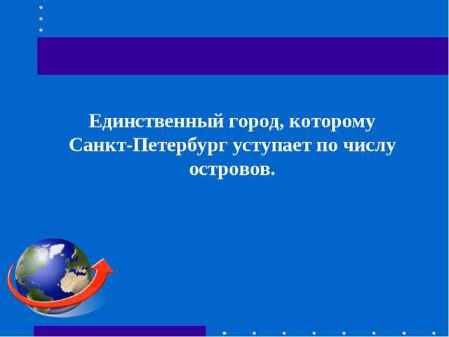 Единственный город, которому Санкт-Петербург уступает по числу островов.
