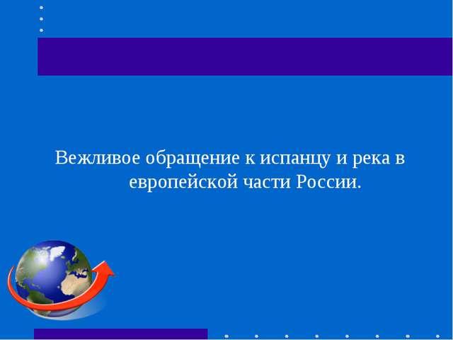 Вежливое обращение к испанцу и река в европейской части России.