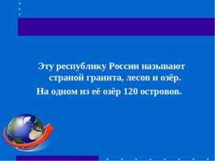 Эту республику России называют страной гранита, лесов и озёр. На одном из её