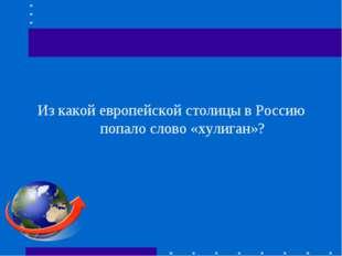 Из какой европейской столицы в Россию попало слово «хулиган»?