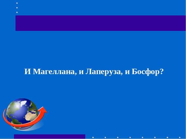 И Магеллана, и Лаперуза, и Босфор?