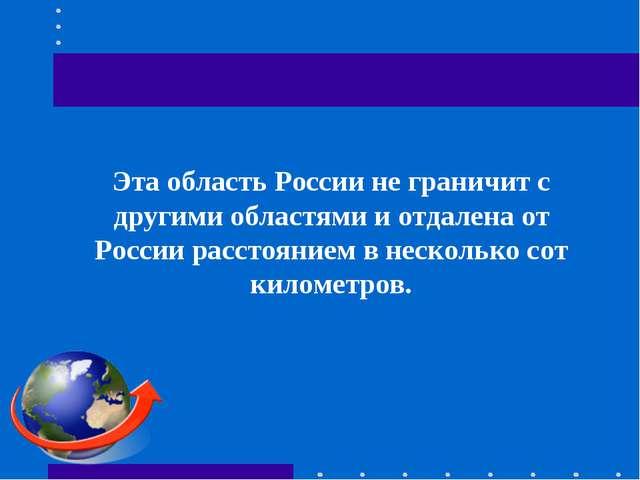 Эта область России не граничит с другими областями и отдалена от России расс...