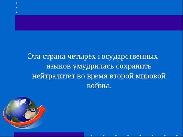 Эта страна четырёх государственных языков умудрилась сохранить нейтралитет во...