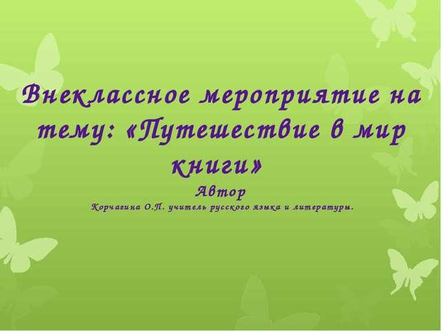 В Внеклассное мероприятие на тему: «Путешествие в мир книги» Автор Корчагина...