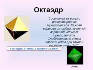 У октаэдра: 8 граней, 6 вершин и 12 ребер Составлен из восьми равносторонних